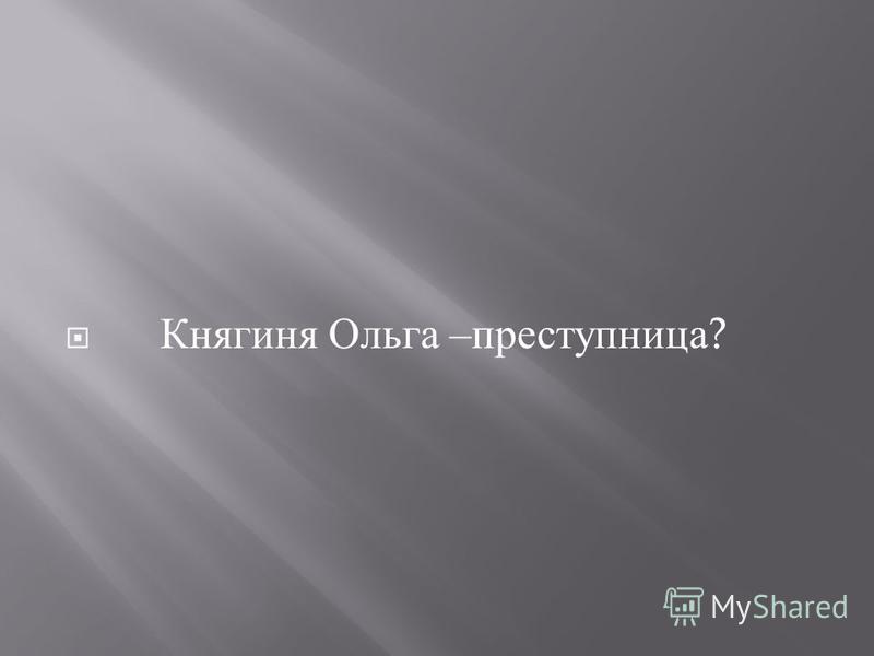 Княгиня Ольга – преступница ?