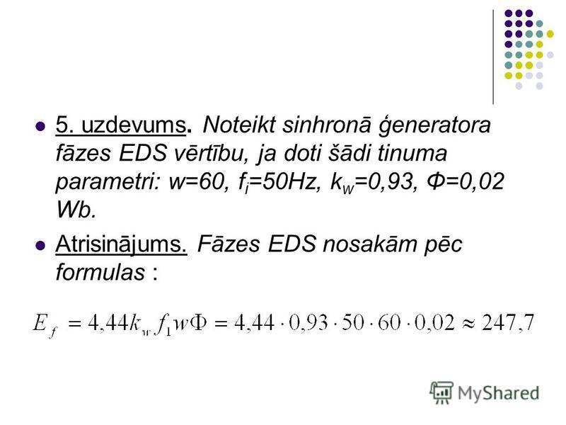 5. uzdevums. Noteikt sinhronā ģeneratora fāzes EDS vērtību, ja doti šādi tinuma parametri: w=60, f i =50Hz, k w =0,93, Φ=0,02 Wb. Atrisinājums. Fāzes EDS nosakām pēc formulas :