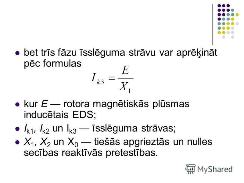 bet trīs fāzu īsslēguma strāvu var aprēķināt pēc formulas kur E rotora magnētiskās plūsmas inducētais EDS; I k1, I k2 un I k3 īsslēguma strāvas; X 1, X 2 un X 0 tiešās apgrieztās un nulles secības reaktīvās pretestības.