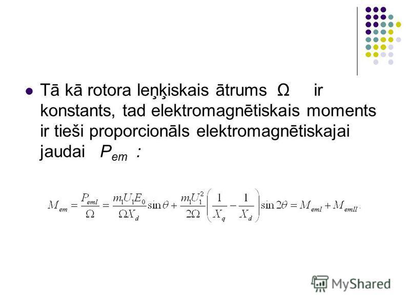 Tā kā rotora leņķiskais ātrums Ω ir konstants, tad elektromagnētiskais moments ir tieši proporcionāls elektromagnētiskajai jaudai P em :