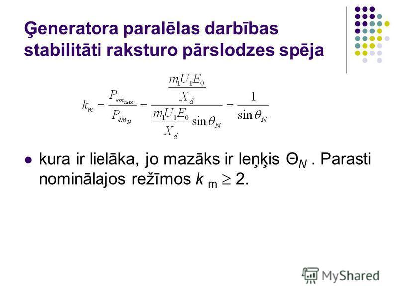 Ģeneratora paralēlas darbības stabilitāti raksturo pārslodzes spēja kura ir lielāka, jo mazāks ir leņķis Θ N. Parasti nominālajos režīmos k m 2.