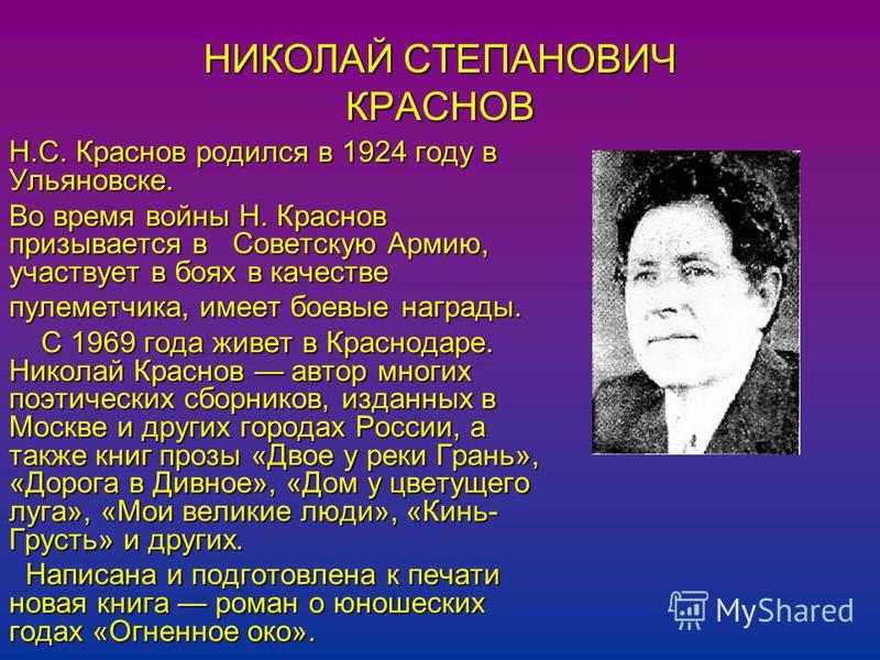 НИКОЛАЙ СТЕПАНОВИЧ КРАСНОВ Н.С. Краснов родился в 1924 году в Ульяновске. Во время войны Н. Краснов призывается в Советскую Армию, участвует в боях в качестве пулеметчика, имеет боевые награды. С 1969 года живет в Краснодаре. Николай Краснов автор мн