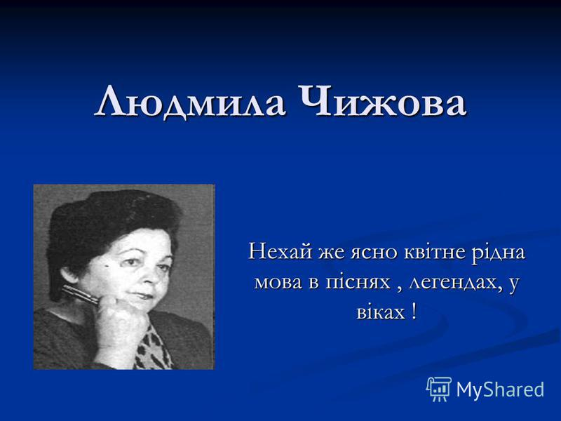 Людмила Чижова Нехай же ясно квітне рідна мова в піснях, легендах, у віках !