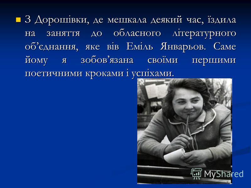 З Дорошівки, де мешкала деякий час, їздила на заняття до обласного літературного обєднання, яке вів Еміль Январьов. Саме йому я зобовязана своїми першими поетичними кроками і успіхами. З Дорошівки, де мешкала деякий час, їздила на заняття до обласног