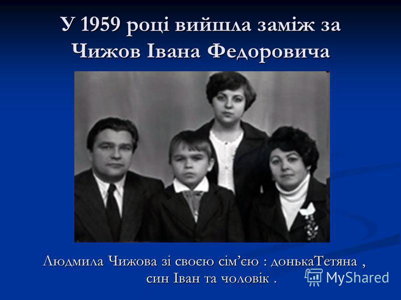 У 1959 році вийшла заміж за Чижов Івана Федоровича Людмила Чижова зі своєю сімєю : донькаТетяна, син Іван та чоловік.