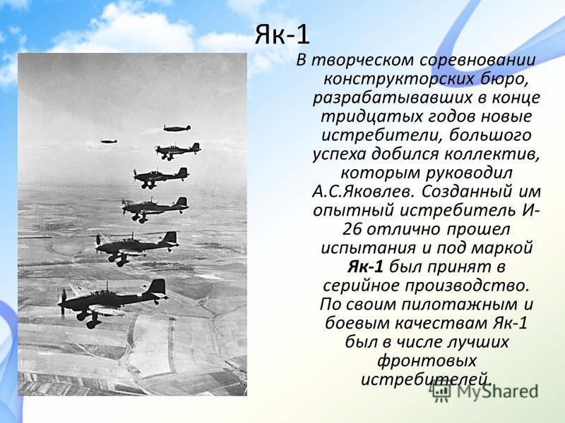 Як-1 В творческом соревновании конструкторских бюро, разрабатывавших в конце тридцатых годов новые истребители, большого успеха добился коллектив, которым руководил А.С.Яковлев. Созданный им опытный истребитель И- 26 отлично прошел испытания и под ма