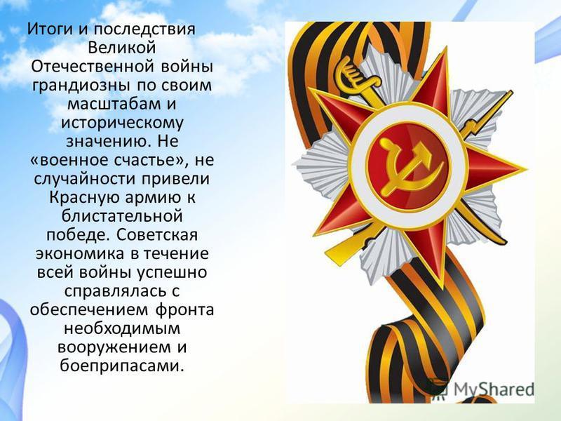 Итоги и последствия Великой Отечественной войны грандиозны по своим масштабам и историческому значению. Не «военное счастье», не случайности привели Красную армию к блистательной победе. Советская экономика в течение всей войны успешно справлялась с