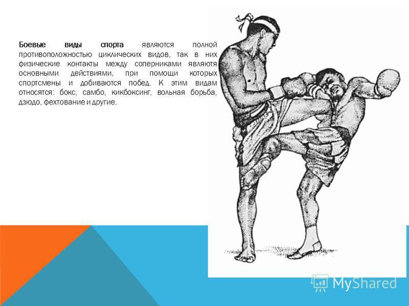 Боевые виды спорта являются полной противоположностью циклических видов, так в них физические контакты между соперниками являются основными действиями, при помощи которых спортсмены и добиваются побед. К этим видам относятся: бокс, самбо, кикбоксинг,
