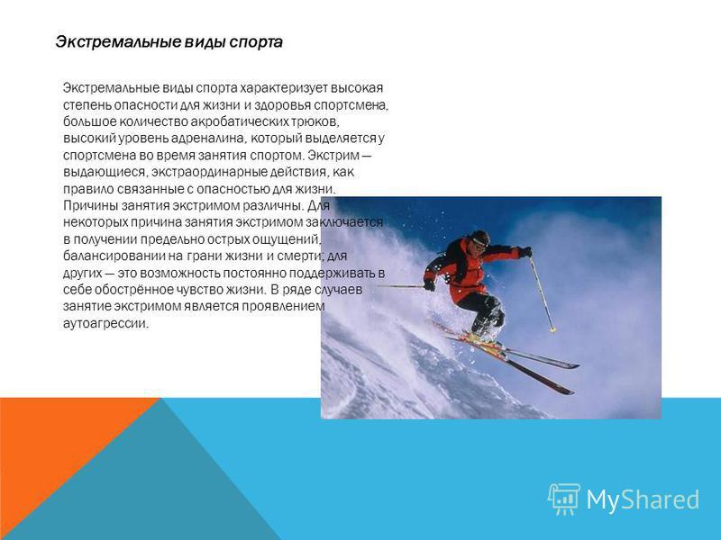 Экстремальные виды спорта Экстремальные виды спорта характеризует высокая степень опасности для жизни и здоровья спортсмена, большое количество акробатических трюков, высокий уровень адреналина, который выделяется у спортсмена во время занятия спорто