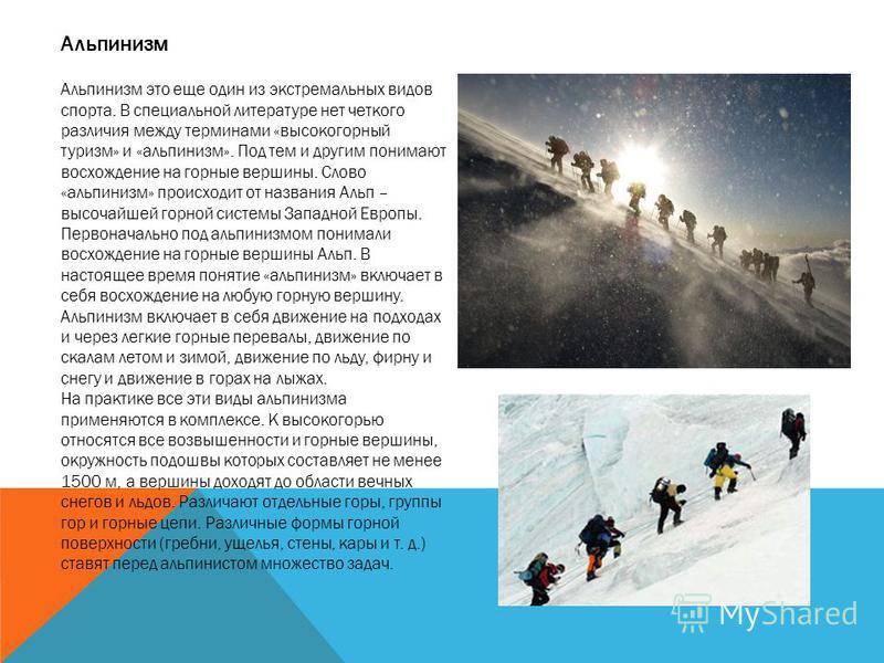 Альпинизм Альпинизм это еще один из экстремальных видов спорта. В специальной литературе нет четкого различия между терминами «высокогорный туризм» и «альпинизм». Под тем и другим понимают восхождение на горные вершины. Слово «альпинизм» происходит о