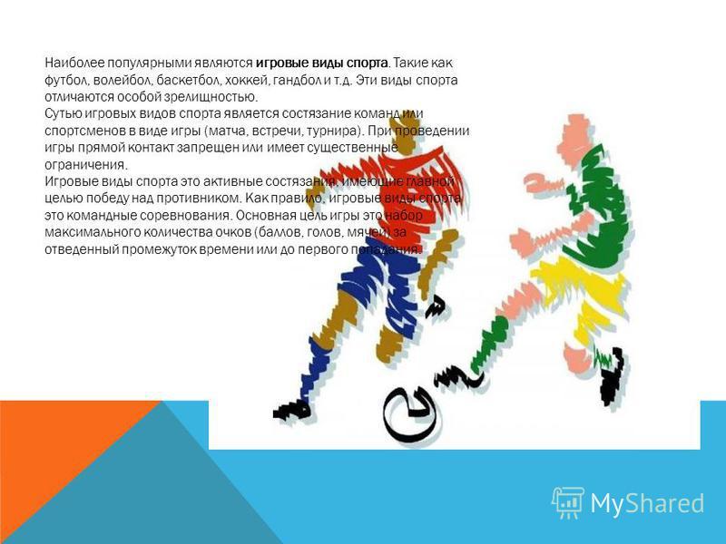 Наиболее популярными являются игровые виды спорта. Такие как футбол, волейбол, баскетбол, хоккей, гандбол и т.д. Эти виды спорта отличаются особой зрелищностью. Сутью игровых видов спорта является состязание команд или спортсменов в виде игры (матча,