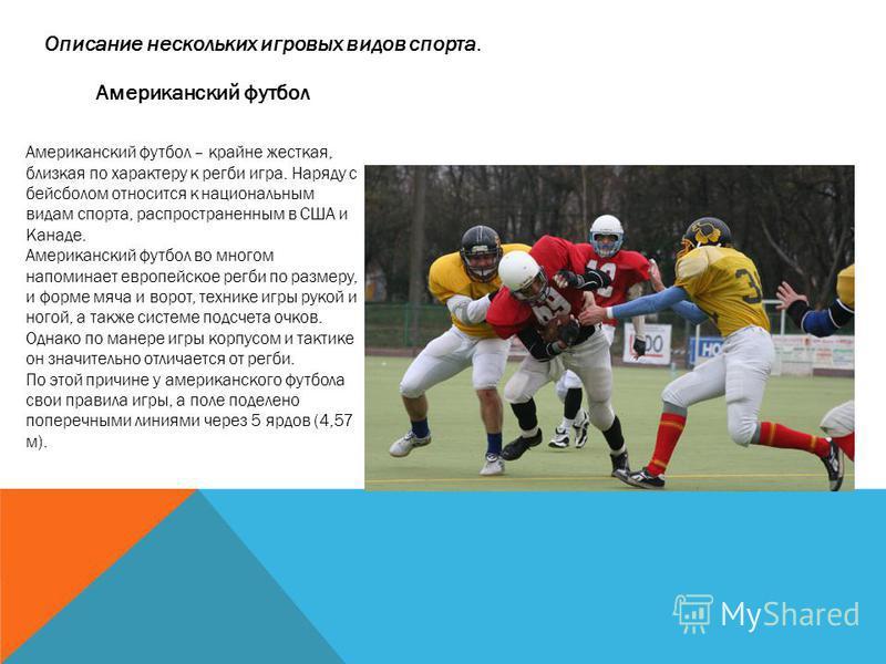 Американский футбол Американский футбол – крайне жесткая, близкая по характеру к регби игра. Наряду с бейсболом относится к национальным видам спорта, распространенным в США и Канаде. Американский футбол во многом напоминает европейское регби по разм