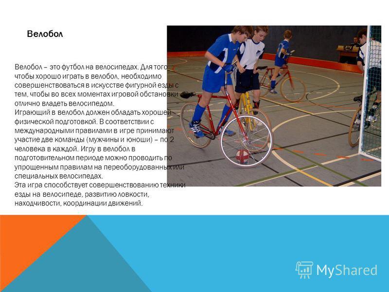 Велобол Велобол – это футбол на велосипедах. Для того чтобы хорошо играть в волейбол, необходимо совершенствоваться в искусстве фигурной езды с тем, чтобы во всех моментах игровой обстановки отлично владеть велосипедом. Играющий в волейбол должен обл