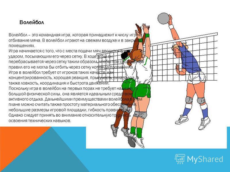 Волейбол Волейбол – это командная игра, которая принадлежит к числу игр на отбивание мяча. В волейбол играют на свежем воздухе и в закрытых помещениях. Игра начинается с того, что с места подачи мяч вводится в игру ударом, посылающим его через сетку.
