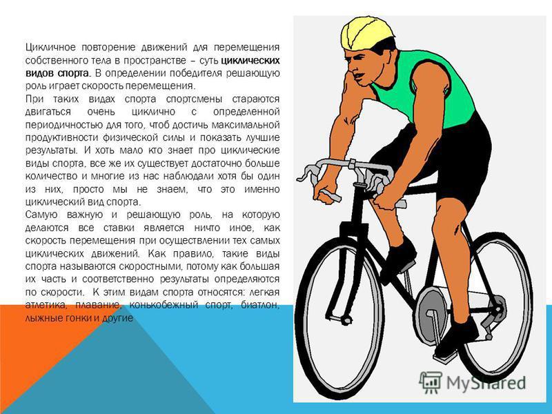 Цикличное повторение движений для перемещения собственного тела в пространстве – суть циклических видов спорта. В определении победителя решающую роль играет скорость перемещения. При таких видах спорта спортсмены стараются двигаться очень циклично с
