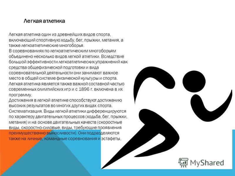 Легкая атлетика Легкая атлетика один из древнейших видов спорта, включающий спортивную ходьбу, бег, прыжки, метания, а также легкоатлетические многоборья. В соревнованиях по легкоатлетическим многоборьям объединено несколько видов легкой атлетики. Вс
