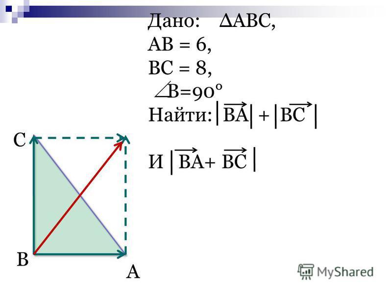 Дано: ABC, AB = 6, BC = 8, B=90° Найти: BA + BC И BA+ BC C B A