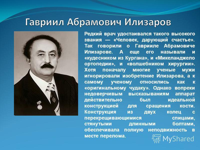 Редкий врач удостаивался такого высокого звания «Человек, дарующий счастье». Так говорили о Гаврииле Абрамовиче Илизарове. А еще его называли и «кудесником из Кургана», и «Микеланджело ортопедии», и «волшебником хирургии». Хотя поначалу многие ученые