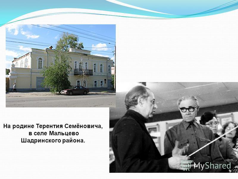 На родине Терентия Семёновича, в селе Мальцево Шадринского района.