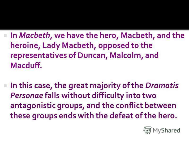 In Macbeth, we have the hero, Macbeth, and the heroine, Lady Macbeth, opposed to the representatives of Duncan, Malcolm, and Macduff. In this case, the great majority of the Dramatis Personae falls without difficulty into two antagonistic groups, and