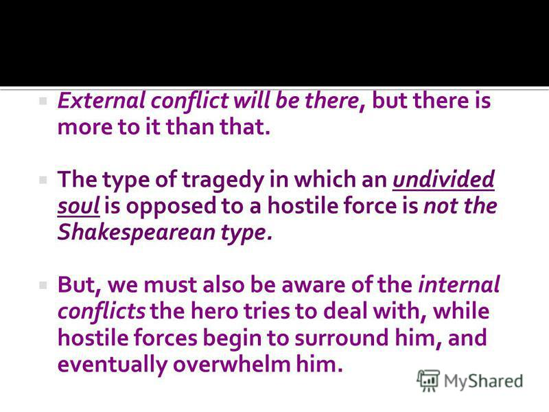 External conflict will be there, but there is more to it than that. The type of tragedy in which an undivided soul is opposed to a hostile force is not the Shakespearean type. But, we must also be aware of the internal conflicts the hero tries to dea