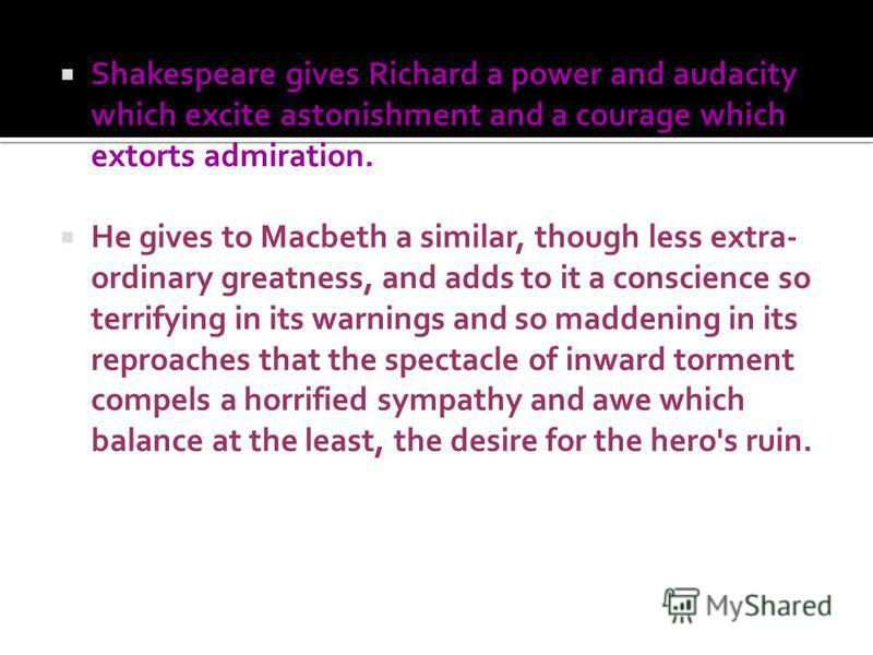 Shakespeare gives Richard a power and audacity which excite astonishment and a courage which extorts admiration. He gives to Macbeth a similar, though less extra- ordinary greatness, and adds to it a conscience so terrifying in its warnings and so ma