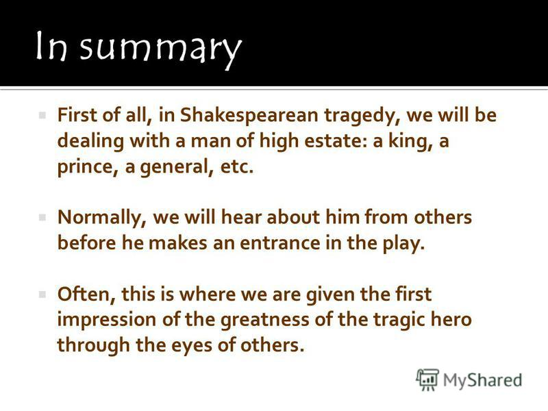 First of all, in Shakespearean tragedy, we will be dealing with a man of high estate: a king, a prince, a general, etc. Normally, we will hear about him from others before he makes an entrance in the play. Often, this is where we are given the first