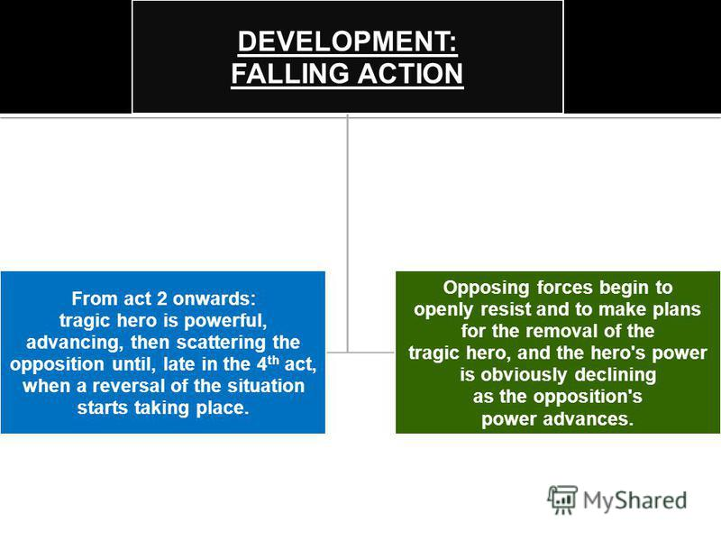 DEVELOPMENT: FALLING ACTION From act 2 onwards: tragic hero is powerful, advancing, then scattering the opposition until, late in the 4 th act, when a reversal of the situation starts taking place. Opposing forces begin to openly resist and to make p