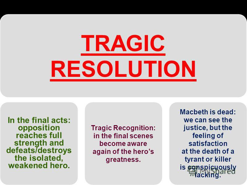 TRAGIC RESOLUTION In the final acts: opposition reaches full strength and defeats/destroys the isolated, weakened hero. Tragic Recognition: in the final scenes become aware again of the heros greatness. Macbeth is dead: we can see the justice, but th