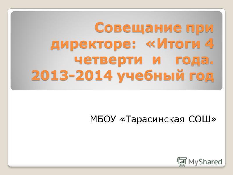 Совещание при директоре: «Итоги 4 четверти и года. 2013-2014 учебный год МБОУ «Тарасинская СОШ»