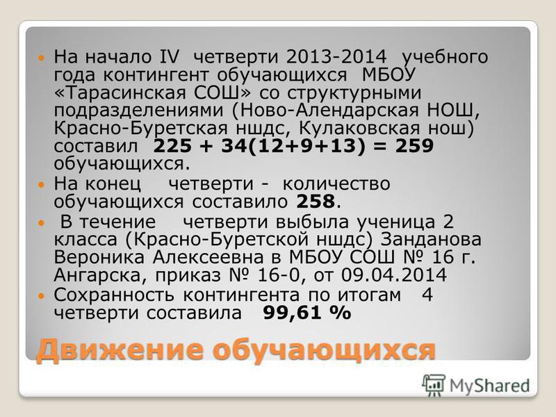 Движение обучающихся На начало IV четверти 2013-2014 учебного года контингент обучающихся МБОУ «Тарасинская СОШ» со структурными подразделениями (Ново-Алендарская НОШ, Красно-Буретская ншдс, Кулаковская нош) составил 225 + 34(12+9+13) = 259 обучающих