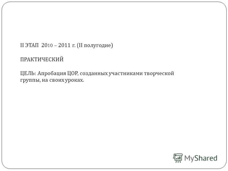 II ЭТАП 2010 – 2011 г. (II полугодие ) ПРАКТИЧЕСКИЙ ЦЕЛЬ : Апробация ЦОР, созданных участниками творческой группы, на своих уроках.