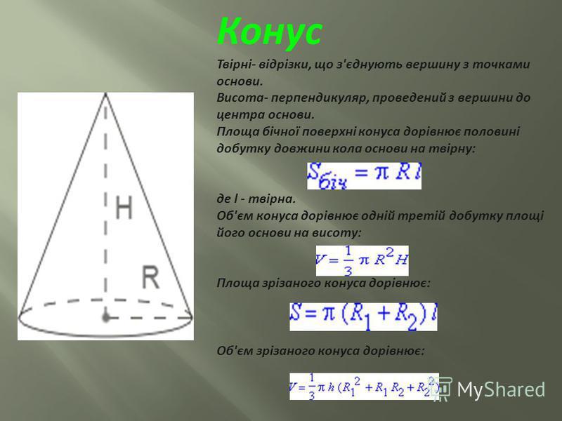 Конус Твірні- відрізки, що з'єднують вершину з точками основи. Висота- перпендикуляр, проведений з вершини до центра основи. Площа бічної поверхні конуса дорівнює половині добутку довжини кола основи на твірну: де l - твірна. Об'єм конуса дорівнює од