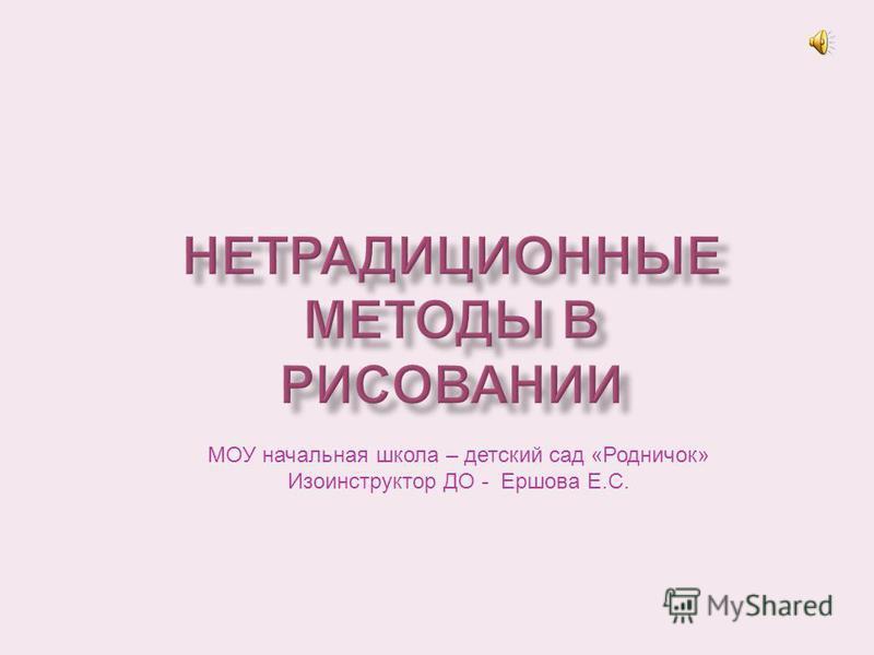 МОУ начальная школа – детский сад «Родничок» Изоинструктор ДО - Ершова Е.С.