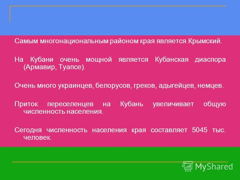 Самым многонациональным районом края является Крымский. На Кубани очень мощной является Кубанская диаспора (Армавир, Туапсе). Очень много украинцев, белорусов, греков, адыгейцев, немцев. Приток переселенцев на Кубань увеличивает общую численность нас