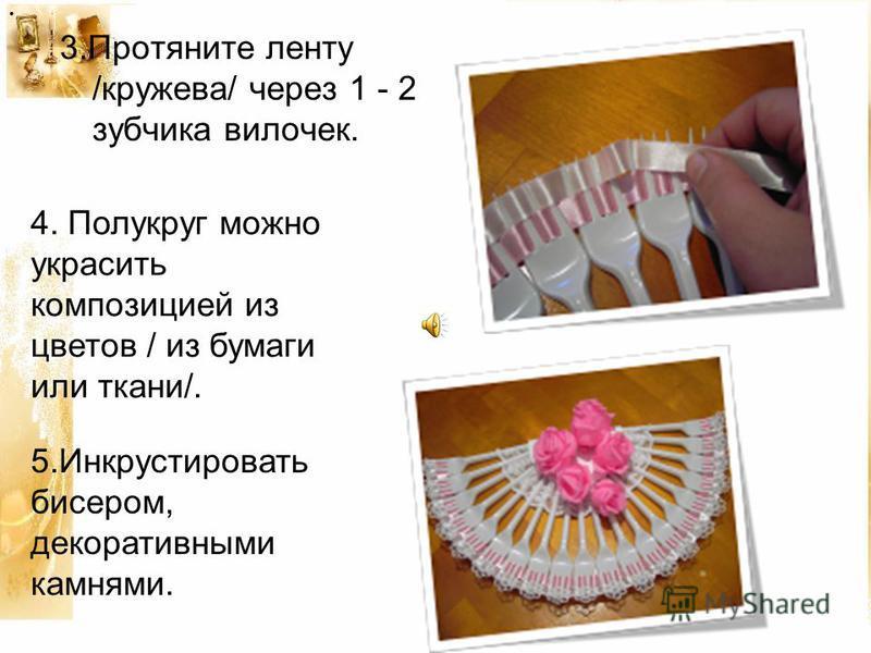 3. Протяните ленту /кружева/ через 1 - 2 зубчика вилочек.. 4. Полукруг можно украсить композицией из цветов / из бумаги или ткани/. 5. Инкрустировать бисером, декоративными камнями.