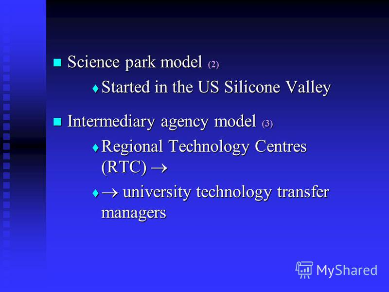 Science park model (2) Science park model (2) Started in the US Silicone Valley Started in the US Silicone Valley Intermediary agency model (3) Intermediary agency model (3) Regional Technology Centres (RTC) Regional Technology Centres (RTC) universi