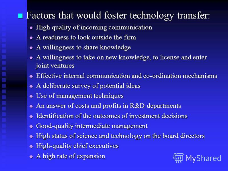 Factors that would foster technology transfer: Factors that would foster technology transfer: High quality of incoming communication High quality of incoming communication A readiness to look outside the firm A readiness to look outside the firm A wi