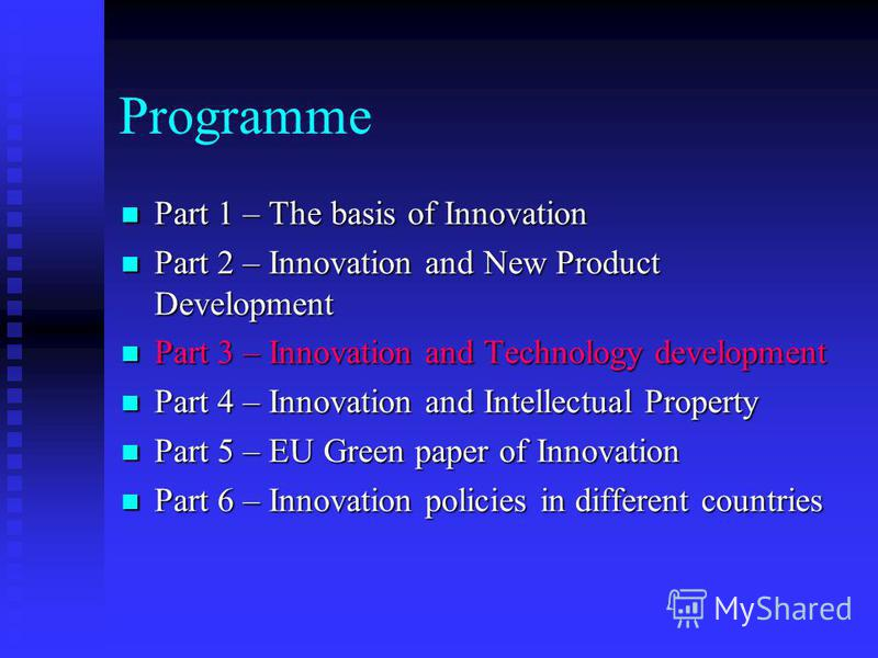 Programme Part 1 – The basis of Innovation Part 1 – The basis of Innovation Part 2 – Innovation and New Product Development Part 2 – Innovation and New Product Development Part 3 – Innovation and Technology development Part 3 – Innovation and Technol