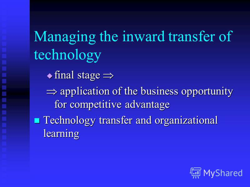 Managing the inward transfer of technology final stage final stage application of the business opportunity for competitive advantage application of the business opportunity for competitive advantage Technology transfer and organizational learning Tec