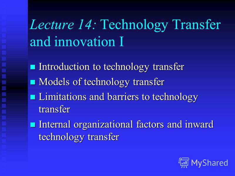 Lecture 14: Technology Transfer and innovation I Introduction to technology transfer Introduction to technology transfer Models of technology transfer Models of technology transfer Limitations and barriers to technology transfer Limitations and barri