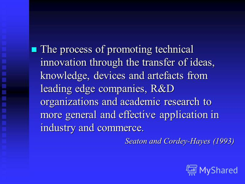 The process of promoting technical innovation through the transfer of ideas, knowledge, devices and artefacts from leading edge companies, R&D organizations and academic research to more general and effective application in industry and commerce. The