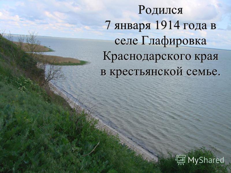 Родился 7 января 1914 года в селе Глафировка Краснодарского края в крестьянской семье.