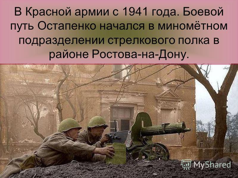 В Красной армии с 1941 года. Боевой путь Остапенко начался в миномётном подразделении стрелкового полка в районе Ростова-на-Дону.