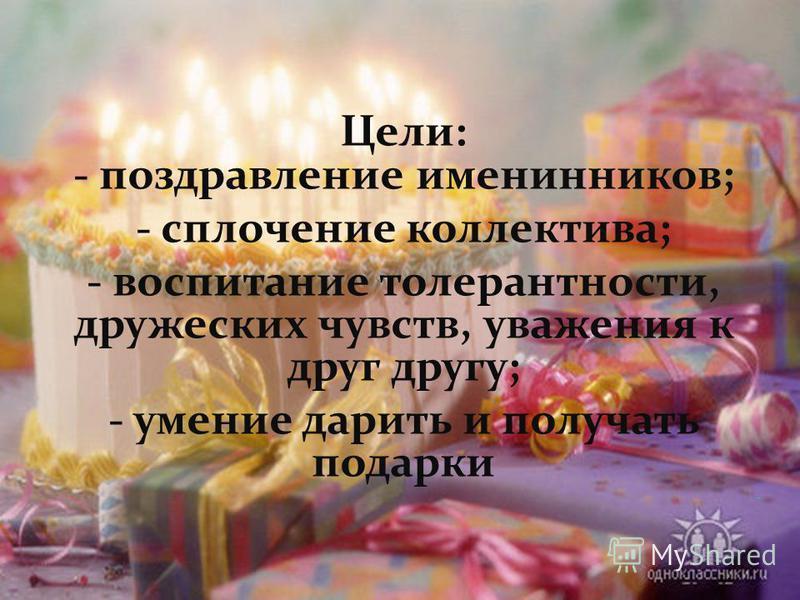 Цели: - поздравление именинников; - сплочение коллектива; - воспитание толерантности, дружеских чувств, уважения к друг другу; - умение дарить и получать подарки -