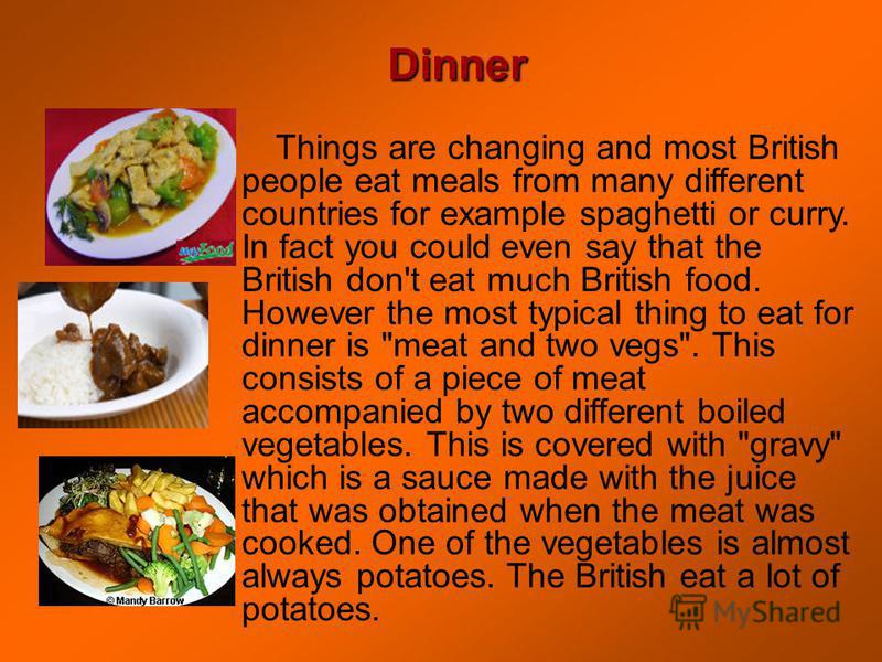 Things are changing and most British people eat meals from many different countries for example spaghetti or curry. In fact you could even say that the British don't eat much British food. However the most typical thing to eat for dinner is