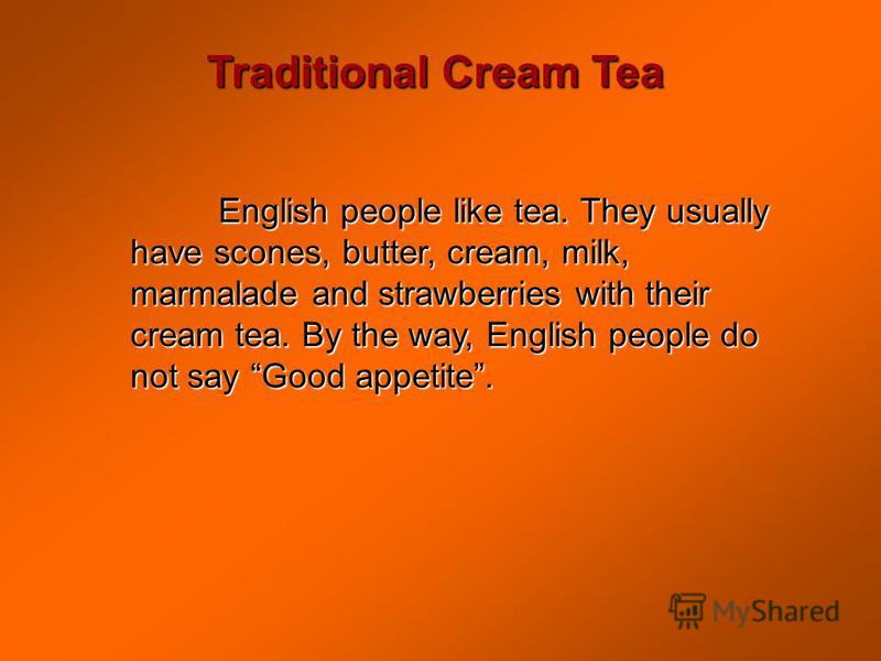 Traditional Cream Tea English people like tea. They usually have scones, butter, cream, milk, marmalade and strawberries with their cream tea. By the way, English people do not say Good appetite.