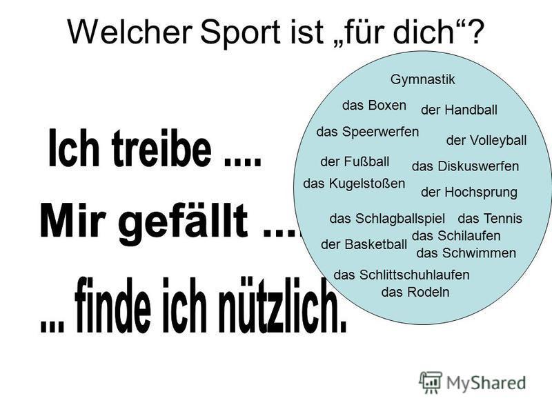 Welcher Sport ist für dich? das Tennis Gymnastik das Speerwerfen der Fußball der Volleyball das Kugelstoßen das Diskuswerfen der Hochsprung das Boxen der Handball das Schlagballspiel der Basketball das Schilaufen das Schlittschuhlaufen das Rodeln das