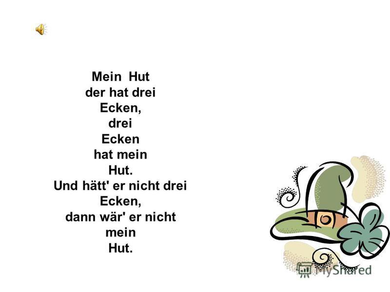 Mein Hut der hat drei Ecken, drei Ecken hat mein Hut. Und hätt' er nicht drei Ecken, dann wär' er nicht mein Hut.