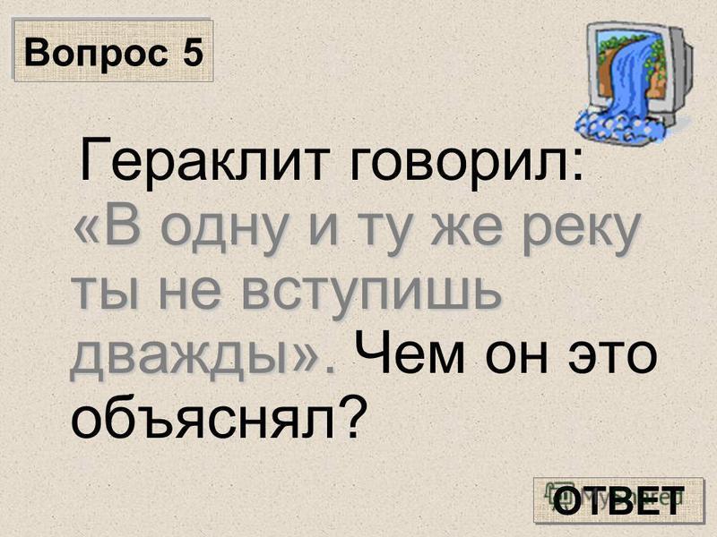 Вопрос 5 «В одну и ту же реку ты не вступишь дважды». Гераклит говорил: «В одну и ту же реку ты не вступишь дважды». Чем он это объяснял? ОТВЕТ